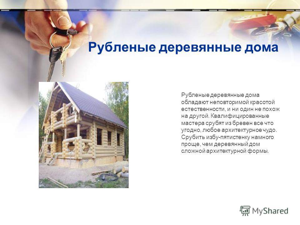 Рубленые деревянные дома Рубленые деревянные дома обладают неповторимой красотой естественности, и ни один не похож на другой. Квалифицированные мастера срубят из бревен все что угодно, любое архитектурное чудо. Срубить избу-пятистенку намного проще,