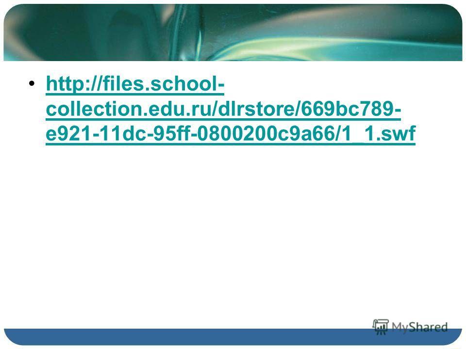 http://files.school- collection.edu.ru/dlrstore/669bc789- e921-11dc-95ff-0800200c9a66/1_1.swfhttp://files.school- collection.edu.ru/dlrstore/669bc789- e921-11dc-95ff-0800200c9a66/1_1.swf