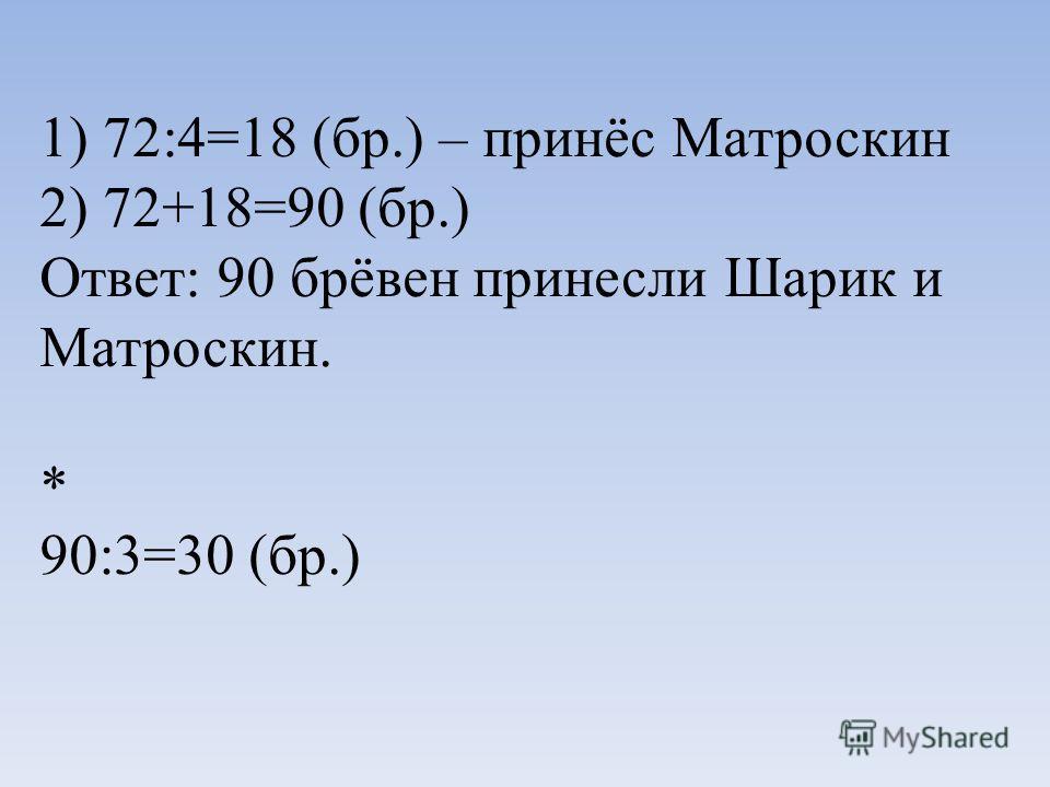 1) 72:4=18 (бр.) – принёс Матроскин 2) 72+18=90 (бр.) Ответ: 90 брёвен принесли Шарик и Матроскин. * 90:3=30 (бр.)