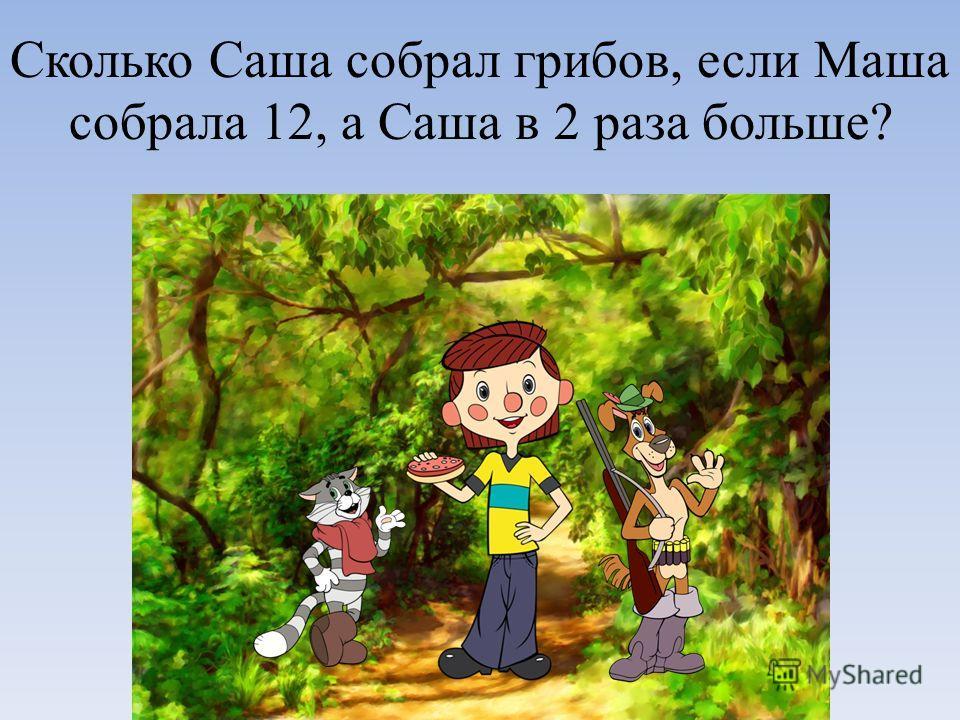 Сколько Саша собрал грибов, если Маша собрала 12, а Саша в 2 раза больше?