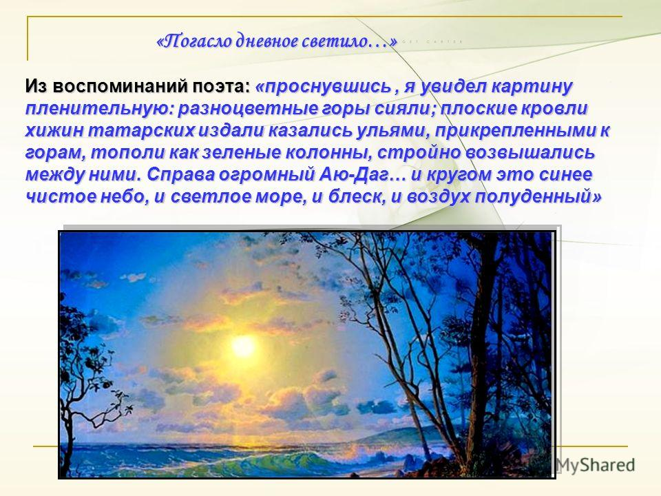 «Погасло дневное светило…» Из воспоминаний поэта: «проснувшись, я увидел картину пленительную: разноцветные горы сияли; плоские кровли хижин татарских издали казались ульями, прикрепленными к горам, тополи как зеленые колонны, стройно возвышались меж