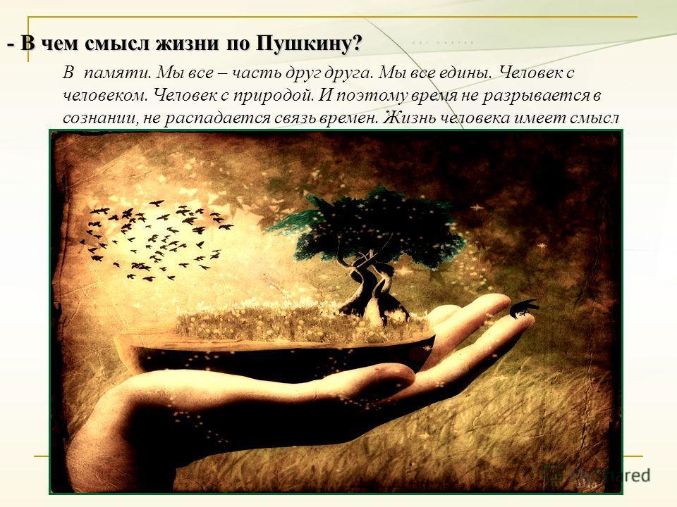 - В чем смысл жизни по Пушкину? В памяти. Мы все – часть друг друга. Мы все едины. Человек с человеком. Человек с природой. И поэтому время не разрывается в сознании, не распадается связь времен. Жизнь человека имеет смысл