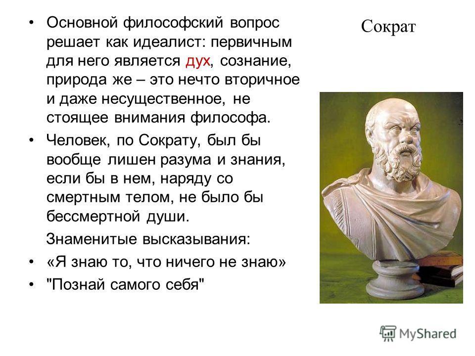 Сократ Основной философский вопрос решает как идеалист: первичным для него является дух, сознание, природа же – это нечто вторичное и даже несущественное, не стоящее внимания философа. Человек, по Сократу, был бы вообще лишен разума и знания, если бы