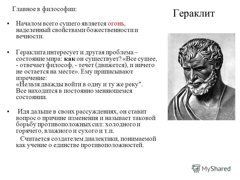 Гераклит Главное в философии: Началом всего сущего является огонь, наделенный свойствами божественности и вечности. Гераклита интересует и другая проблема – состояние мира: как он существует? «Все сущее, - отвечает философ, - течет (движется), и ниче