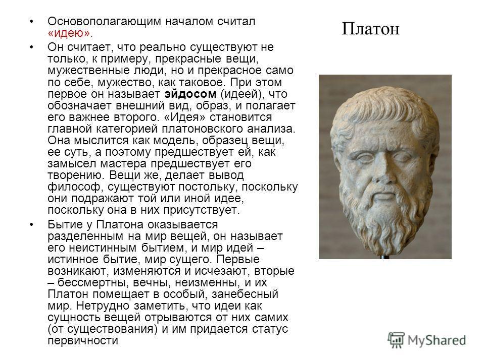 Платон Основополагающим началом считал «идею». Он считает, что реально существуют не только, к примеру, прекрасные вещи, мужественные люди, но и прекрасное само по себе, мужество, как таковое. При этом первое он называет эйдосом (идеей), что обознача