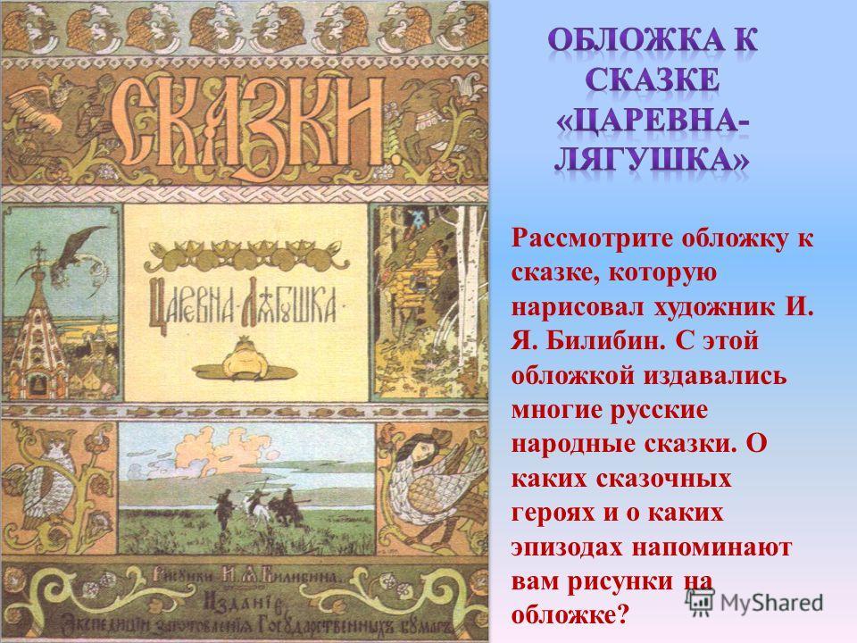 Рассмотрите обложку к сказке, которую нарисовал художник И. Я. Билибин. С этой обложкой издавались многие русские народные сказки. О каких сказочных героях и о каких эпизодах напоминают вам рисунки на обложке?