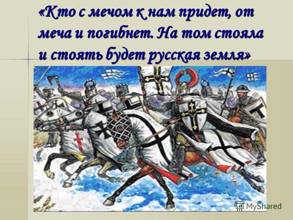 «Кто с мечом к нам придет, от меча и погибнет. На том стояла и стоять будет русская земля»
