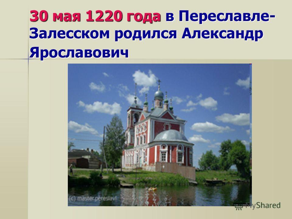30 мая 1220 года в Переславле- Залесском родился Александр Ярославович