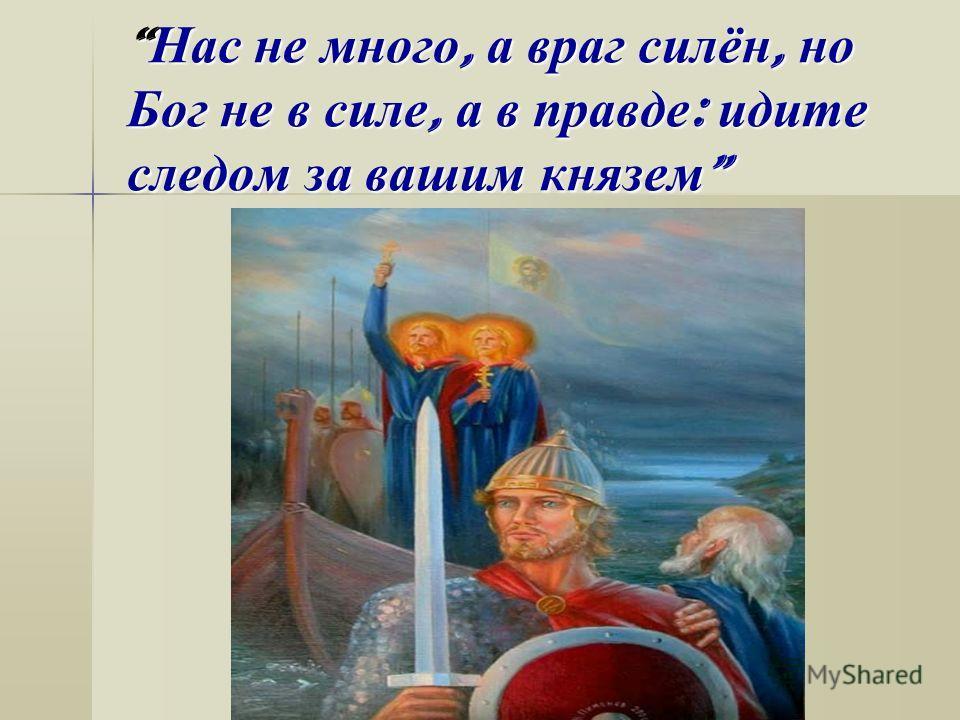 Нас не много, а враг силён, но Бог не в силе, а в правде : идите следом за вашим князем Нас не много, а враг силён, но Бог не в силе, а в правде : идите следом за вашим князем
