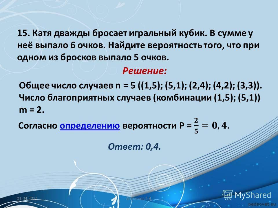 15. Катя дважды бросает игральный кубик. В сумме у неё выпало 6 очков. Найдите вероятность того, что при одном из бросков выпало 5 очков. Общее число случаев n = 5 ((1,5); (5,1); (2,4); (4,2); (3,3)). Число благоприятных случаев (комбинации (1,5); (5