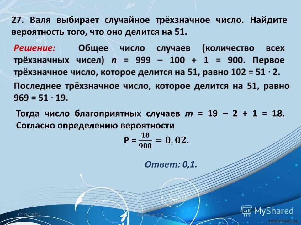 27. Валя выбирает случайное трёхзначное число. Найдите вероятность того, что оно делится на 51. Ответ: 0,1. 01.04.2014Антонова Г.В.