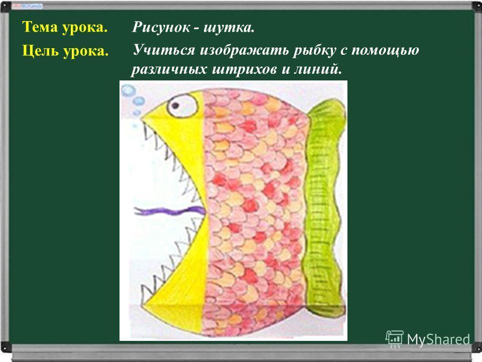 Тема урока. Рисунок - шутка. Цель урока. Учиться изображать рыбку с помощью различных штрихов и линий.