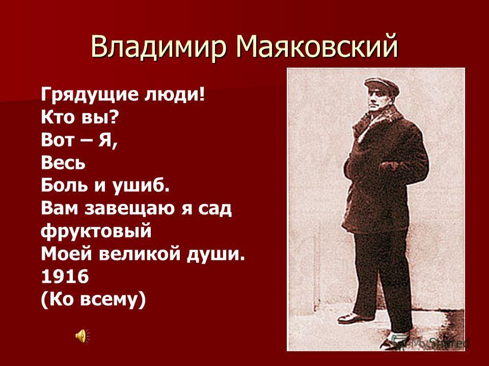Владимир Маяковский Грядущие люди! Кто вы? Вот – Я, Весь Боль и ушиб. Вам завещаю я сад фруктовый Моей великой души. 1916 (Ко всему)