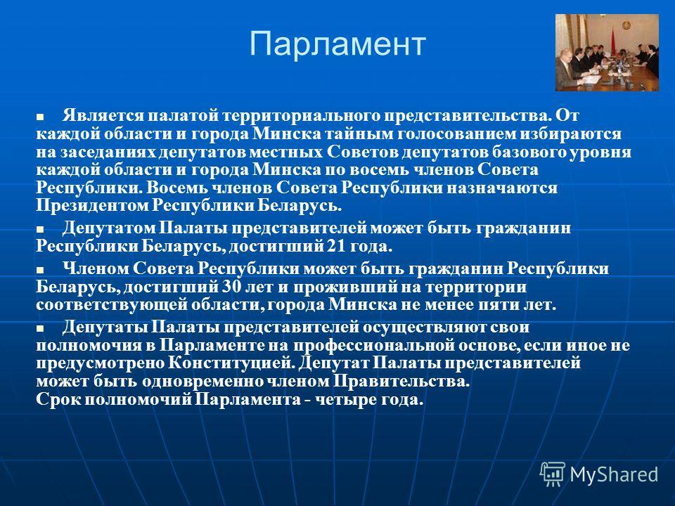 Парламент Является палатой территориального представительства. От каждой области и города Минска тайным голосованием избираются на заседаниях депутатов местных Советов депутатов базового уровня каждой области и города Минска по восемь членов Совета Р