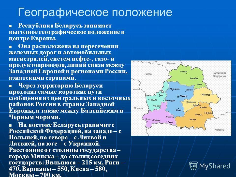 Географическое положение Республика Беларусь занимает выгодное географическое положение в центре Европы. Она расположена на пересечении железных дорог и автомобильных магистралей, систем нефте-, газо- и продуктопроводов, линий связи между Западной Ев