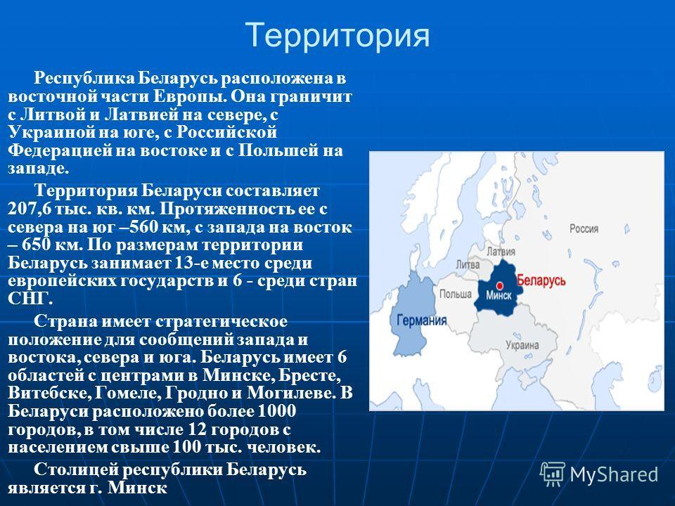 Республика Беларусь расположена в восточной части Европы. Она граничит с Литвой и Латвией на севере, с Украиной на юге, с Российской Федерацией на востоке и с Польшей на западе. Территория Беларуси составляет 207,6 тыс. кв. км. Протяженность ее с сев