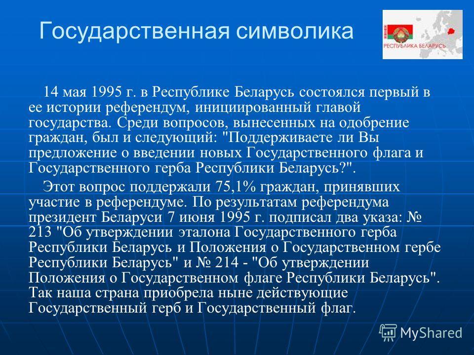 Государственная символика 14 мая 1995 г. в Республике Беларусь состоялся первый в ее истории референдум, инициированный главой государства. Среди вопросов, вынесенных на одобрение граждан, был и следующий: