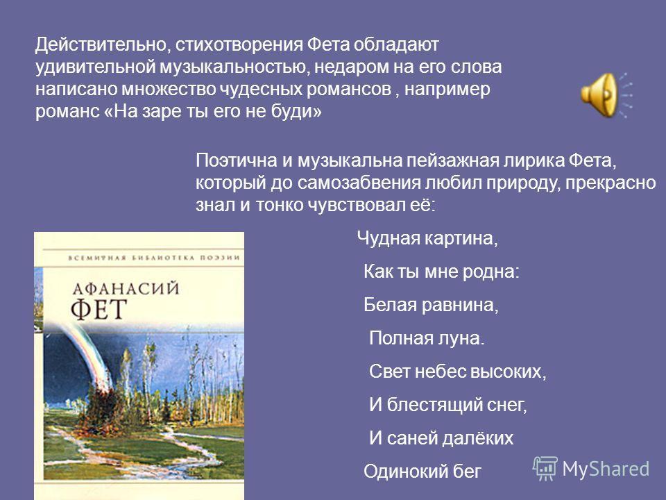 Поэзия Фета – одна из вершин русской лирики. « Это непросто поэт, а скорее поэт- музыкант», - писал о нём П.И.Чайковский