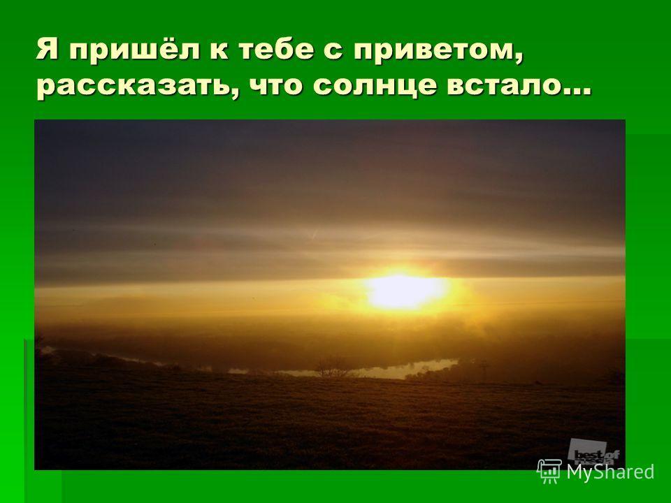 Я пришёл к тебе с приветом, рассказать, что солнце встало…