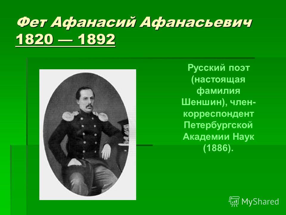 Фет Афанасий Афанасьевич 1820 1892 Русский поэт (настоящая фамилия Шеншин), член- корреспондент Петербургской Академии Наук (1886).