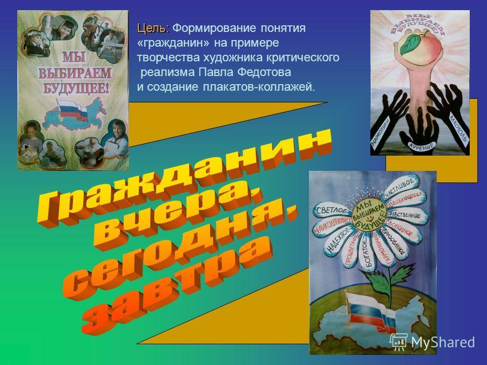 Цель: Цель: Формирование понятия «гражданин» на примере творчества художника критического реализма Павла Федотова и создание плакатов-коллажей.