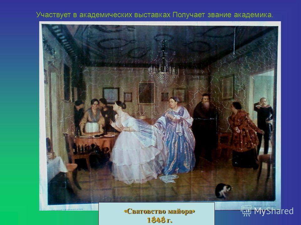 « Сватовство майора » 1848 г. Участвует в академических выставках Получает звание академика.