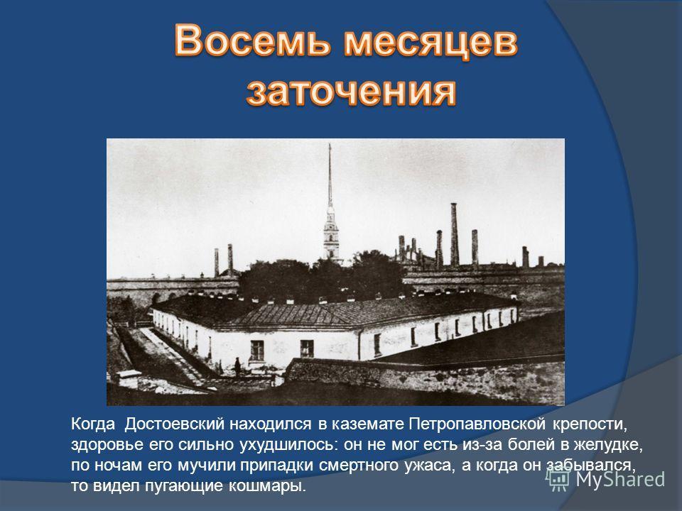 Когда Достоевский находился в каземате Петропавловской крепости, здоровье его сильно ухудшилось: он не мог есть из-за болей в желудке, по ночам его мучили припадки смертного ужаса, а когда он забывался, то видел пугающие кошмары.