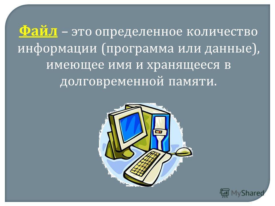 Файл – это определенное количество информации (программа или данные), имеющее имя и хранящееся в долговременной памяти.