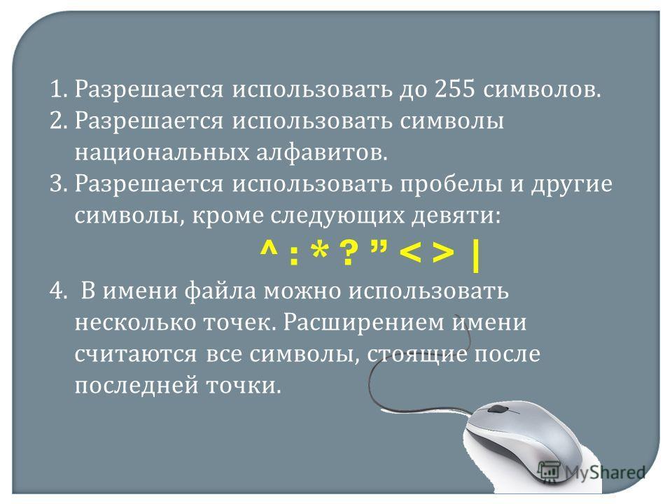 1.Разрешается использовать до 255 символов. 2.Разрешается использовать символы национальных алфавитов. 3.Разрешается использовать пробелы и другие символы, кроме следующих девяти: ^ : * ? | 4. В имени файла можно использовать несколько точек. Расшире