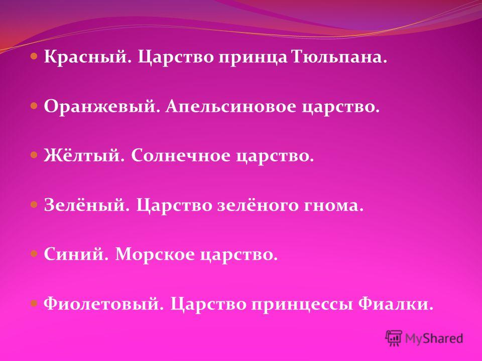Красный. Царство принца Тюльпана. Оранжевый. Апельсиновое царство. Жёлтый. Солнечное царство. Зелёный. Царство зелёного гнома. Синий. Морское царство. Фиолетовый. Царство принцессы Фиалки.