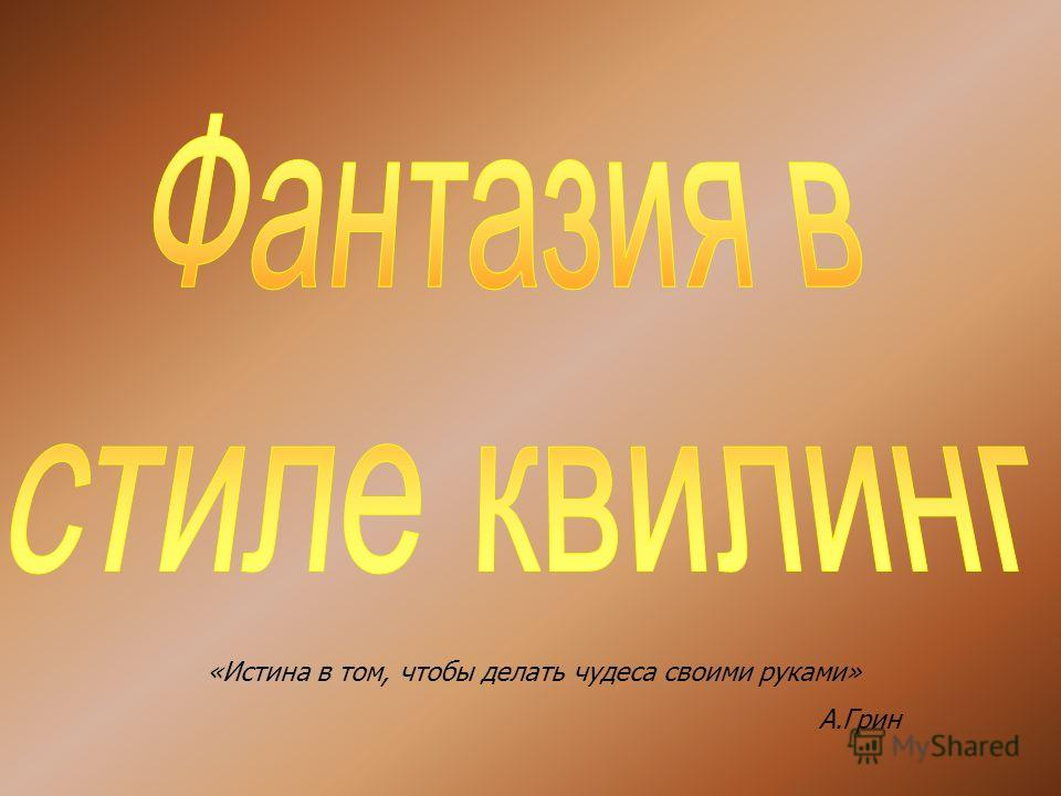 «Истина в том, чтобы делать чудеса своими руками» А.Грин