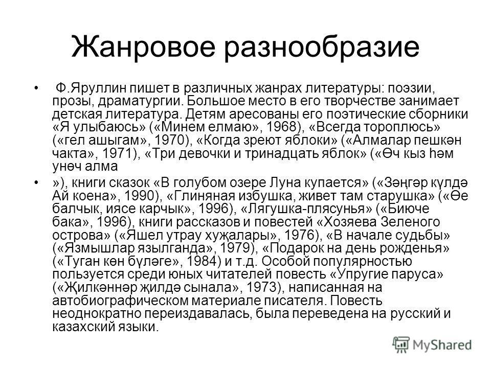 Жанровое разнообразие Ф.Яруллин пишет в различных жанрах литературы: поэзии, прозы, драматургии. Большое место в его творчестве занимает детская литература. Детям аресованы его поэтические сборники «Я улыбаюсь» («Минем елмаю», 1968), «Всегда тороплюс