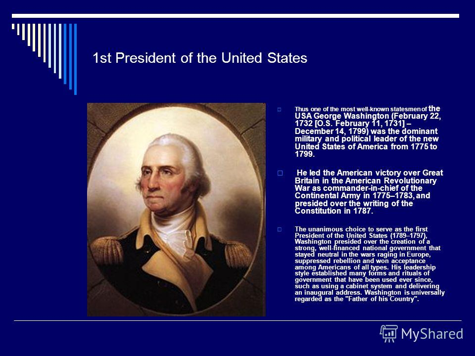 1st President of the United States Thus one of the most well-known statesmen of the USA George Washington (February 22, 1732 [O.S. February 11, 1731] – December 14, 1799) was the dominant military and political leader of the new United States of Amer