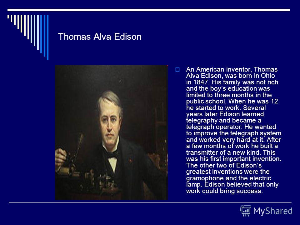 Thomas Alva Edison An American inventor, Thomas Alva Edison, was born in Ohio in 1847. His family was not rich and the boys education was limited to three months in the public school. When he was 12 he started to work. Several years later Edison lear