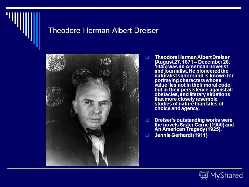 Theodore Herman Albert Dreiser Theodore Herman Albert Dreiser (August 27, 1871 – December 28, 1945) was an American novelist and journalist. He pioneered the naturalist school and is known for portraying characters whose value lies not in their moral