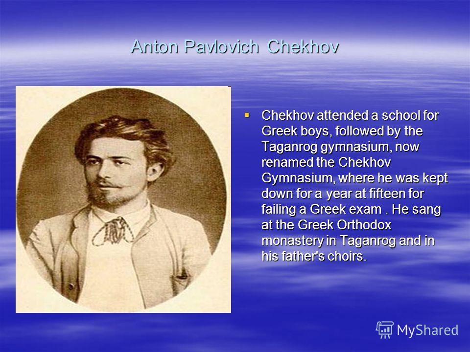 Anton Pavlovich Chekhov Chekhov attended a school for Greek boys, followed by the Taganrog gymnasium, now renamed the Chekhov Gymnasium, where he was kept down for a year at fifteen for failing a Greek exam. He sang at the Greek Orthodox monastery in