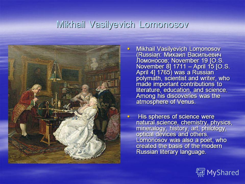 Mikhail Vasilyevich Lomonosov Mikhail Vasilyevich Lomonosov (Russian: Михаи́л Васи́льевич Ломоно́сов; November 19 [O.S. November 8] 1711 – April 15 [O.S. April 4] 1765) was a Russian polymath, scientist and writer, who made important contributions to
