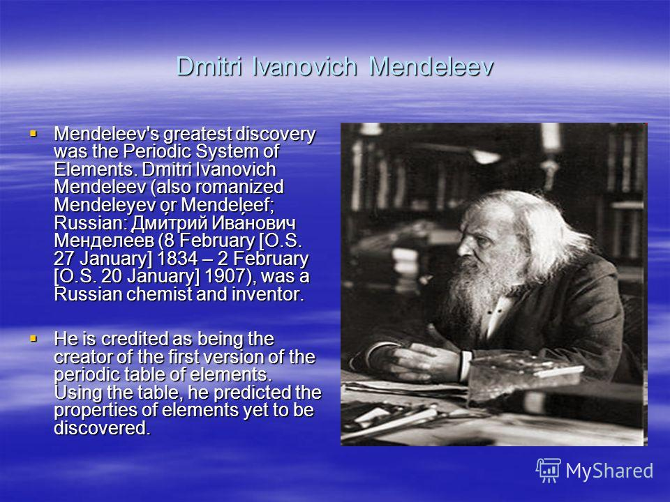 Dmitri Ivanovich Mendeleev Mendeleev's greatest discovery was the Periodic System of Elements. Dmitri Ivanovich Mendeleev (also romanized Mendeleyev or Mendeleef; Russian: Дми́трий Ива́нович Менделе́ев (8 February [O.S. 27 January] 1834 – 2 February