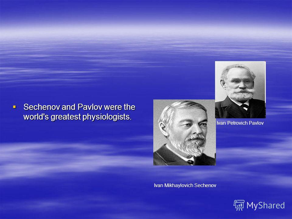 Sechenov and Pavlov were the world's greatest physiologists. Sechenov and Pavlov were the world's greatest physiologists. Ivan Mikhaylovich Sechenov Ivan Petrovich Pavlov