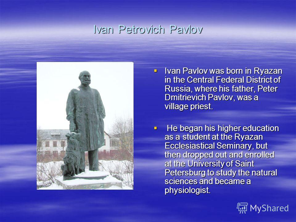Ivan Petrovich Pavlov Ivan Pavlov was born in Ryazan in the Central Federal District of Russia, where his father, Peter Dmitrievich Pavlov, was a village priest. Ivan Pavlov was born in Ryazan in the Central Federal District of Russia, where his fath