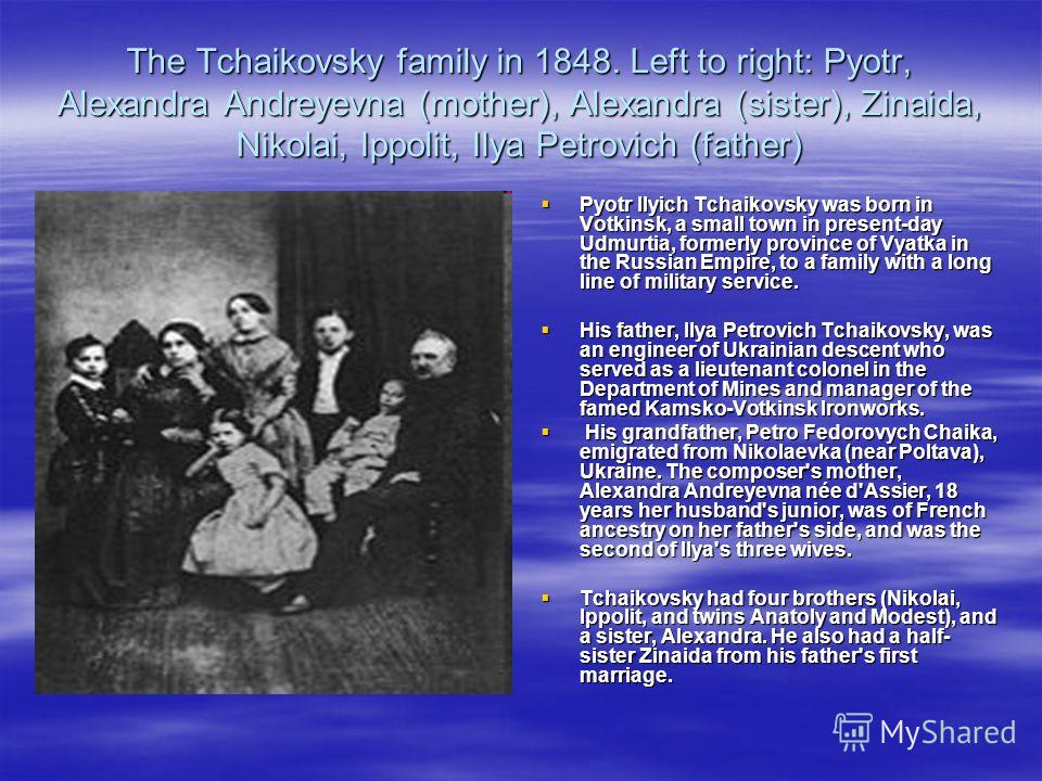 The Tchaikovsky family in 1848. Left to right: Pyotr, Alexandra Andreyevna (mother), Alexandra (sister), Zinaida, Nikolai, Ippolit, Ilya Petrovich (father) Pyotr Ilyich Tchaikovsky was born in Votkinsk, a small town in present-day Udmurtia, formerly