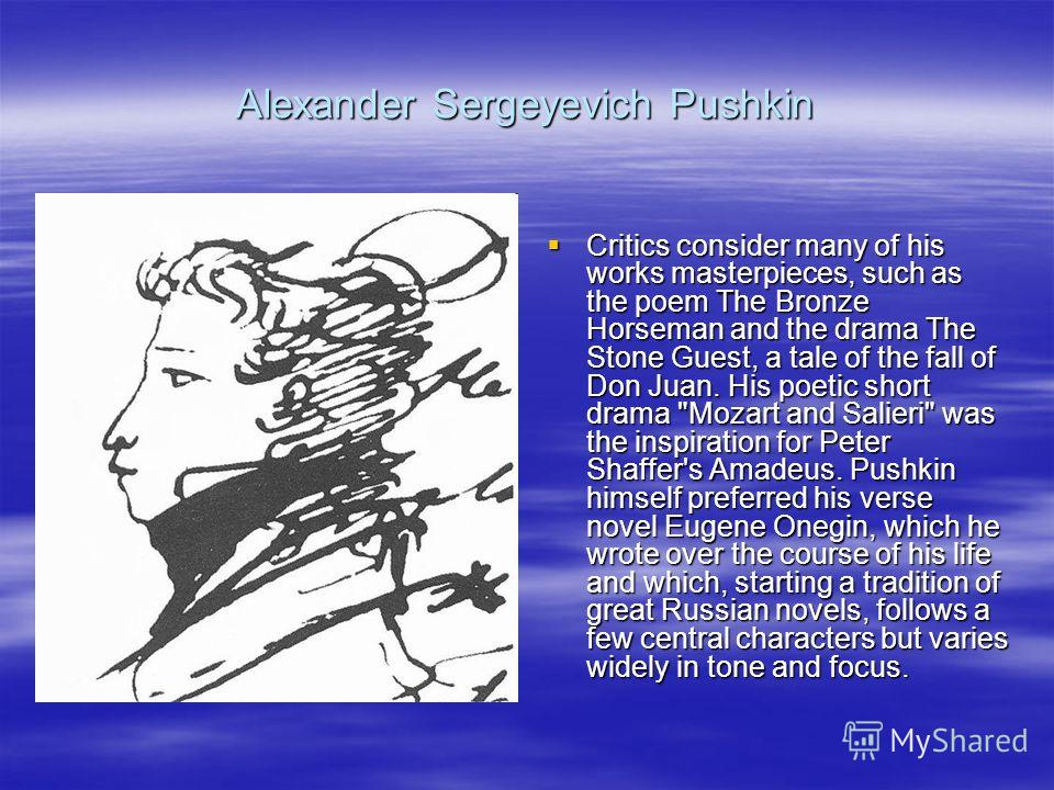 Alexander Sergeyevich Pushkin Critics consider many of his works masterpieces, such as the poem The Bronze Horseman and the drama The Stone Guest, a tale of the fall of Don Juan. His poetic short drama
