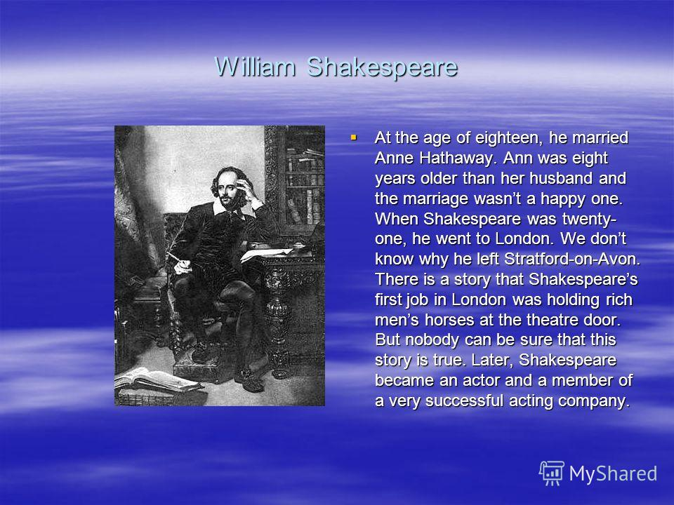 William Shakespeare At the age of eighteen, he married Anne Hathaway. Ann was eight years older than her husband and the marriage wasnt a happy one. When Shakespeare was twenty- one, he went to London. We dont know why he left Stratford-on-Avon. Ther
