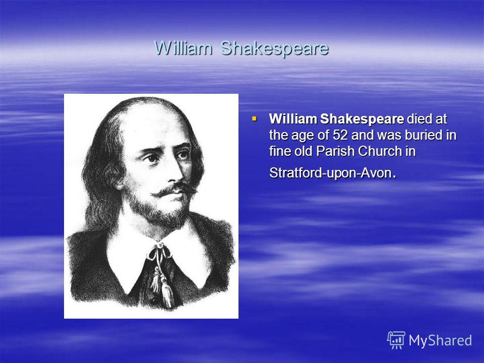 William Shakespeare William Shakespeare died at the age of 52 and was buried in fine old Parish Church in Stratford-upon-Avon. William Shakespeare died at the age of 52 and was buried in fine old Parish Church in Stratford-upon-Avon.