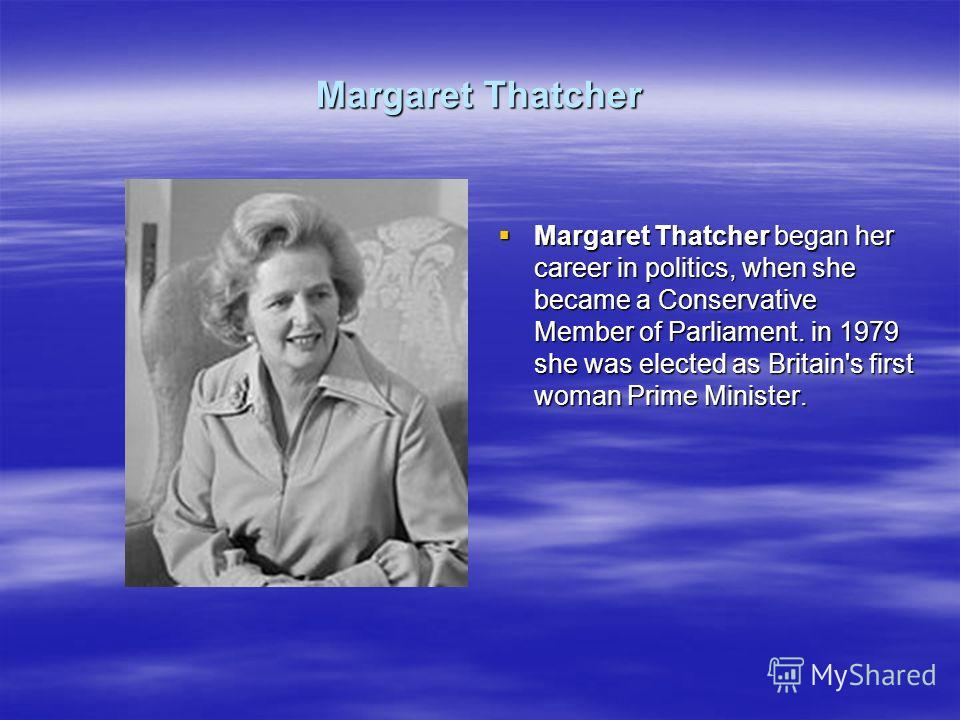Margaret Thatcher Margaret Thatcher began her career in politics, when she became a Conservative Member of Parliament. in 1979 she was elected as Britain's first woman Prime Minister. Margaret Thatcher began her career in politics, when she became a