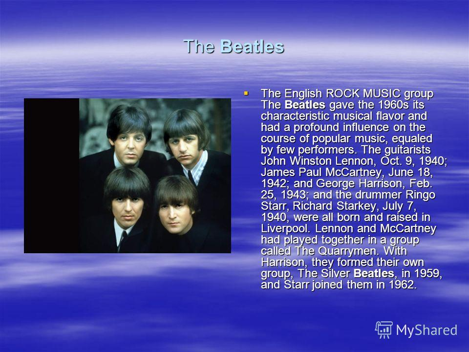 The Beatles The English ROCK MUSIC group The Beatles gave the 1960s its characteristic musical flavor and had a profound influence on the course of popular music, equaled by few performers. The guitarists John Winston Lennon, Oct. 9, 1940; James Paul