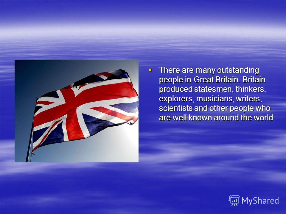 There are many outstanding people in Great Britain. Britain produced statesmen, thinkers, explorers, musicians, writers, scientists and other people who are well known around the world There are many outstanding people in Great Britain. Britain produ