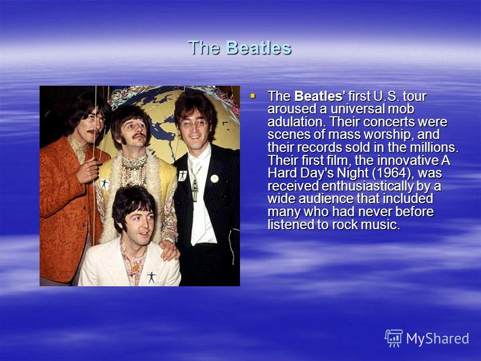 The Beatles The Beatles' first U.S. tour aroused a universal mob adulation. Their concerts were scenes of mass worship, and their records sold in the millions. Their first film, the innovative A Hard Day's Night (1964), was received enthusiastically