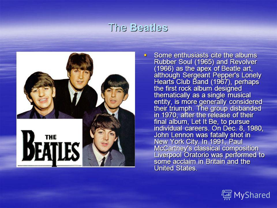 The Beatles Some enthusiasts cite the albums Rubber Soul (1965) and Revolver (1966) as the apex of Beatle art, although Sergeant Pepper's Lonely Hearts Club Band (1967), perhaps the first rock album designed thematically as a single musical entity, i