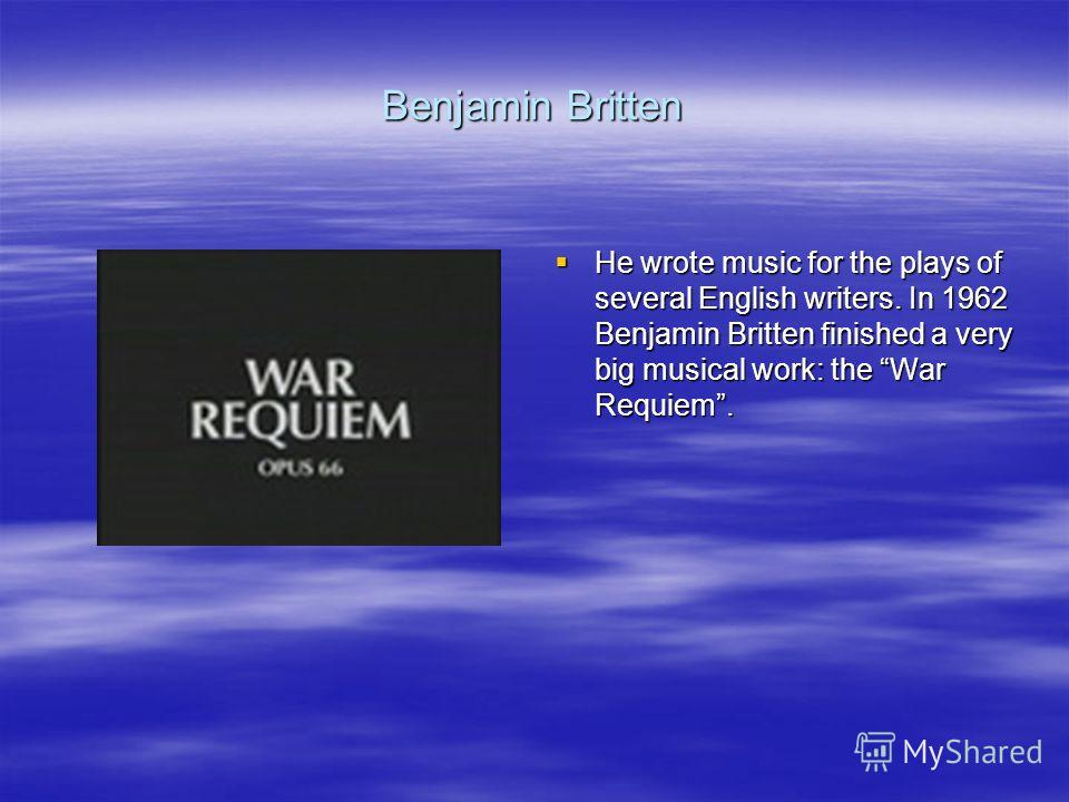 Benjamin Britten He wrote music for the plays of several English writers. In 1962 Benjamin Britten finished a very big musical work: the War Requiem. He wrote music for the plays of several English writers. In 1962 Benjamin Britten finished a very bi